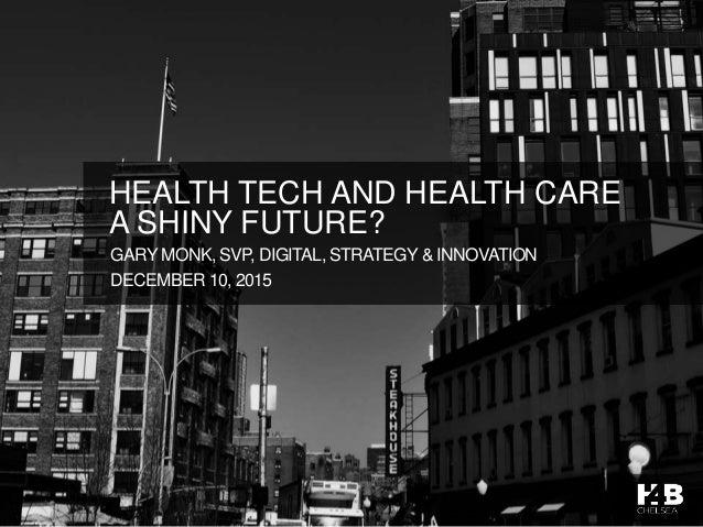 GARY MONK, SVP, DIGITAL, STRATEGY & INNOVATION DECEMBER 10, 2015 HEALTH TECH AND HEALTH CARE A SHINY FUTURE?