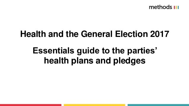 Health and the General Election 2017 Essentials guide to the parties' health plans and pledges