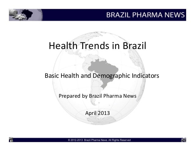 Health Trends in BrazilBasic Health and Demographic Indicators    Prepared by Brazil Pharma News              April 2013