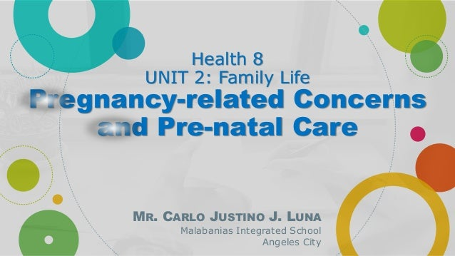 Health 8 UNIT 2: Family Life Pregnancy-related Concerns and Pre-natal Care MR. CARLO JUSTINO J. LUNA Malabanias Integrated...