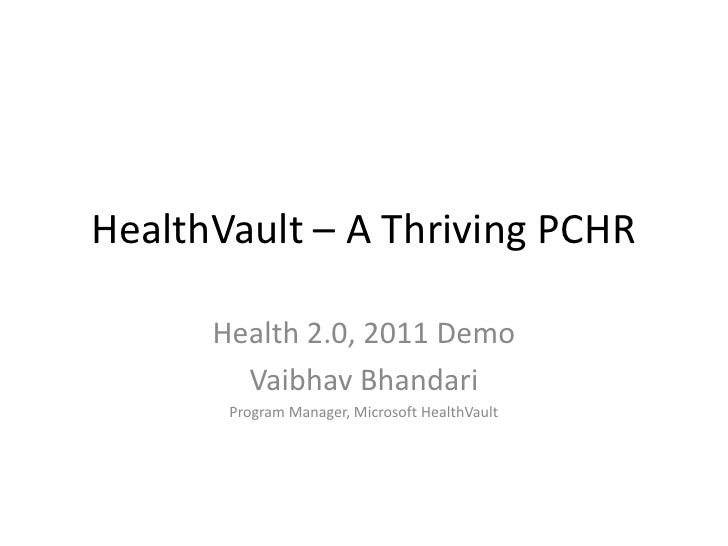 HealthVault – A Thriving PCHR<br />Health 2.0, 2011 Demo<br />Vaibhav Bhandari<br />Program Manager, Microsoft HealthVault...