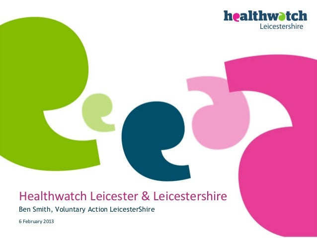 Healthwatch Leicester & LeicestershireBen Smith, Voluntary Action LeicesterShire6 February 2013