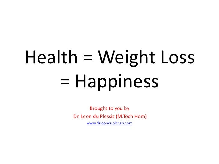 Health = Weight Loss    = Happiness            Brought to you by     Dr. Leon du Plessis (M.Tech Hom)          www.drleond...