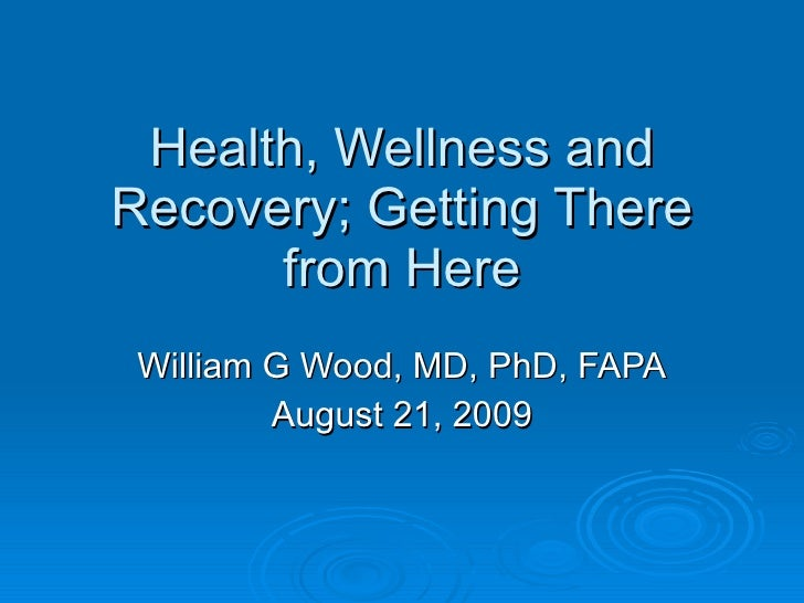 Health, Wellness and Recovery; Getting There from Here William G Wood, MD, PhD, FAPA August 21, 2009