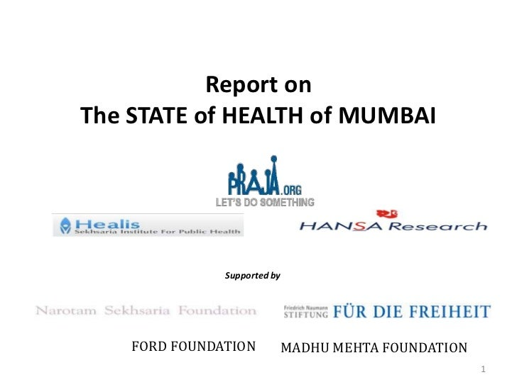 Report onThe STATE of HEALTH of MUMBAI               Supported by    FORD FOUNDATION       MADHU MEHTA FOUNDATION         ...
