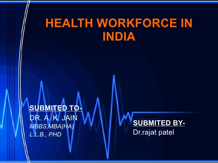 HEALTH WORKFORCE IN INDIA SUBMITED BY- Dr.rajat patel SUBMITED TO- DR. A. K. JAIN MBBS,MBA(HA) L.L.B., PHD