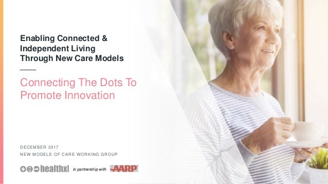 Enabling Connected & Independent Living Through New Care Models DECEMBER 2017 NEW MODELS OF CARE WORKING GROUP Connecting ...