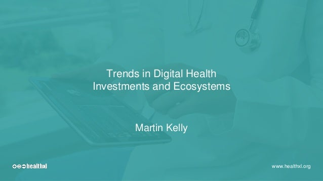 Trends in Digital Health Investments and Ecosystems www.healthxl.org Martin Kelly