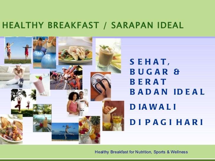 HEALTHY BREAKFAST / SARAPAN IDEAL <ul><li>SEHAT, BUGAR & BERAT BADAN IDEAL </li></ul><ul><li>DIAWALI  </li></ul><ul><li>DI...