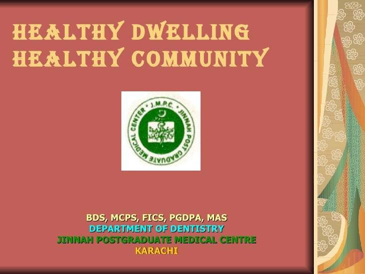 HEALTHY DWELLING HEALTHY COMMUNITY BDS, MCPS, FICS, PGDPA, MAS DEPARTMENT OF DENTISTRY JINNAH POSTGRADUATE MEDICAL CENTRE ...