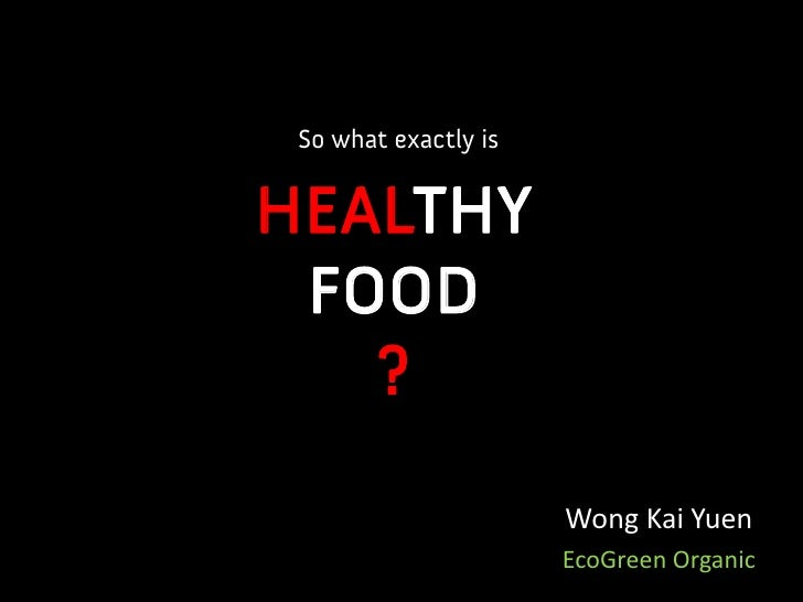 So what exactly is   HEALTHY  FOOD    ?                        Wong Kai Yuen                       EcoGreen Organic