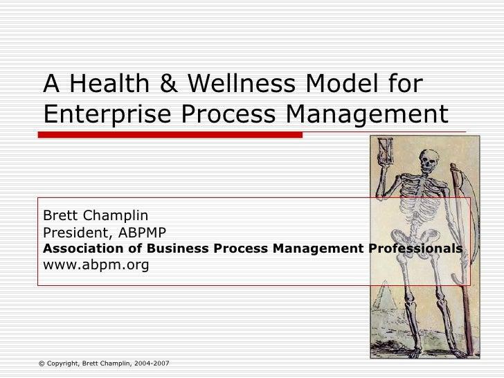 A Health & Wellness Model for Enterprise Process Management Brett Champlin President, ABPMP Association of Business Proces...
