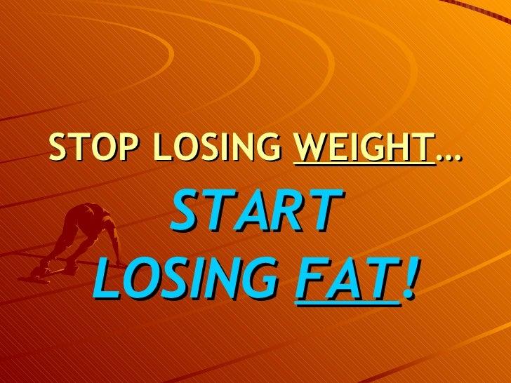STOP LOSING  WEIGHT … <ul><li>START LOSING  FAT ! </li></ul>