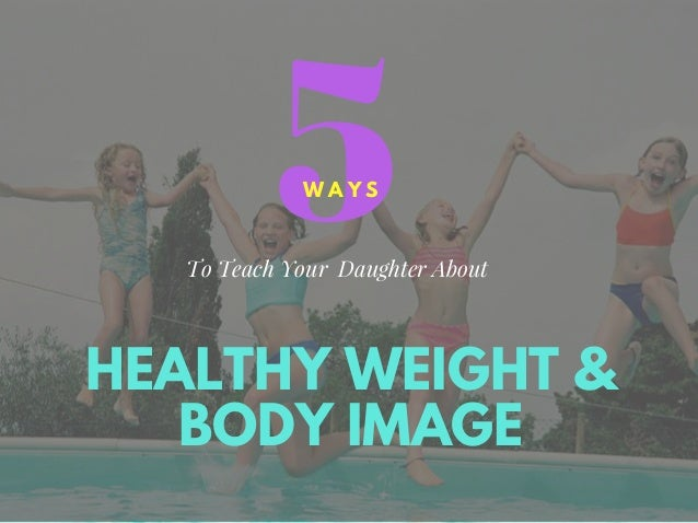 HEALTHY WEIGHT & BODY IMAGE 5W A Y S To Teach Your Daughter About