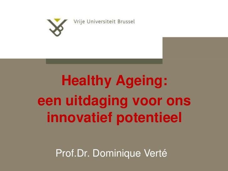 Healthy Ageing:een uitdaging voor ons innovatief potentieel  Prof.Dr. Dominique Verté