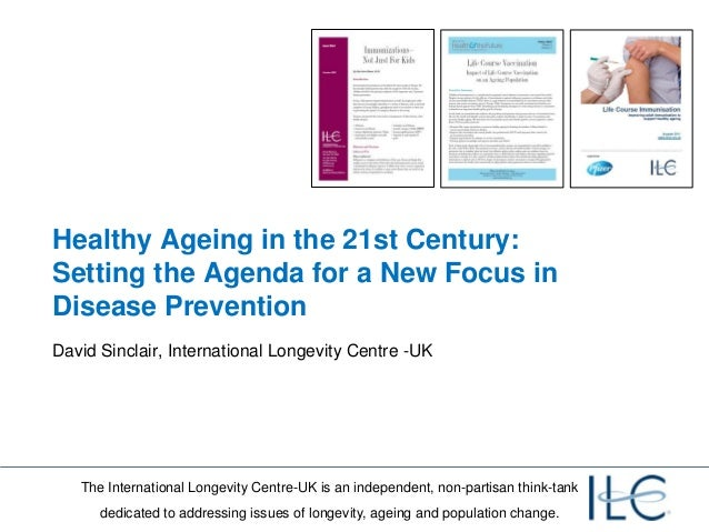 Healthy Ageing in the 21st Century:Setting the Agenda for a New Focus inDisease PreventionDavid Sinclair, International Lo...