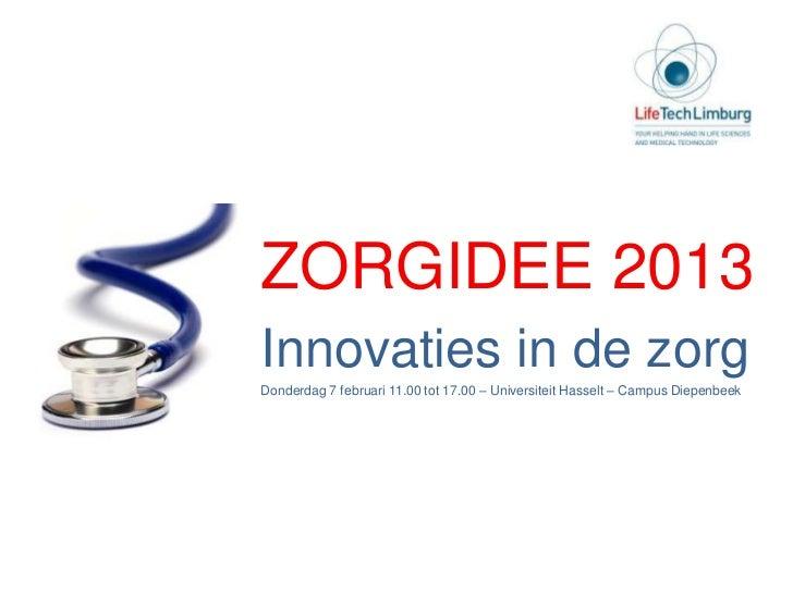 ZORGIDEE 2013Innovaties in de zorgDonderdag 7 februari 11.00 tot 17.00 – Universiteit Hasselt – Campus Diepenbeek