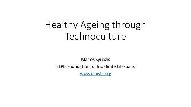 Healthy Ageing through Technoculture Marios Kyriazis ELPIs Foundation for Indefinite Lifespans www.elpisfil.org