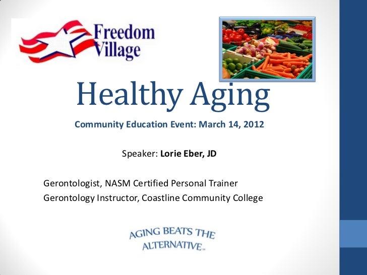 Healthy Aging       Community Education Event: March 14, 2012                  Speaker: Lorie Eber, JDGerontologist, NASM ...
