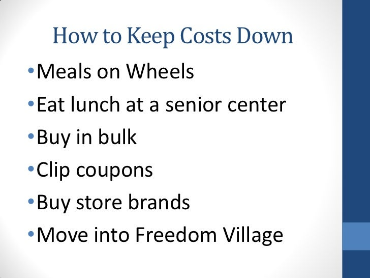 How to Keep Costs Down•Meals on Wheels•Eat lunch at a senior center•Buy in bulk•Clip coupons•Buy store brands•Move into Fr...