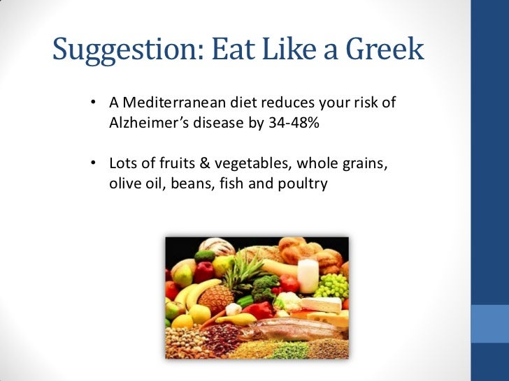 Suggestion: Eat Like a Greek  • A Mediterranean diet reduces your risk of    Alzheimer's disease by 34-48%  • Lots of frui...