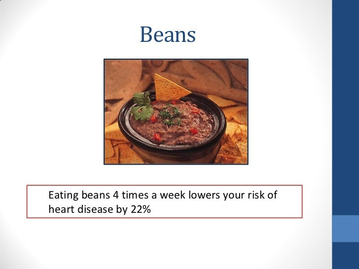 BeansEating beans 4 times a week lowers your risk ofheart disease by 22%