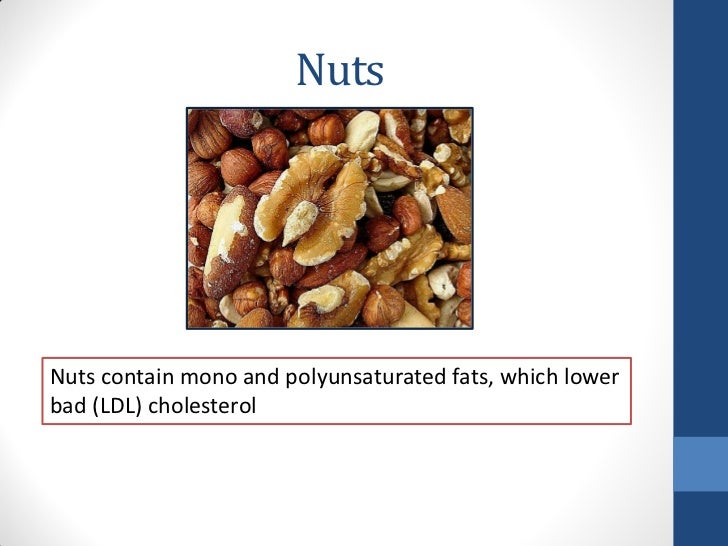 NutsNuts contain mono and polyunsaturated fats, which lowerbad (LDL) cholesterol