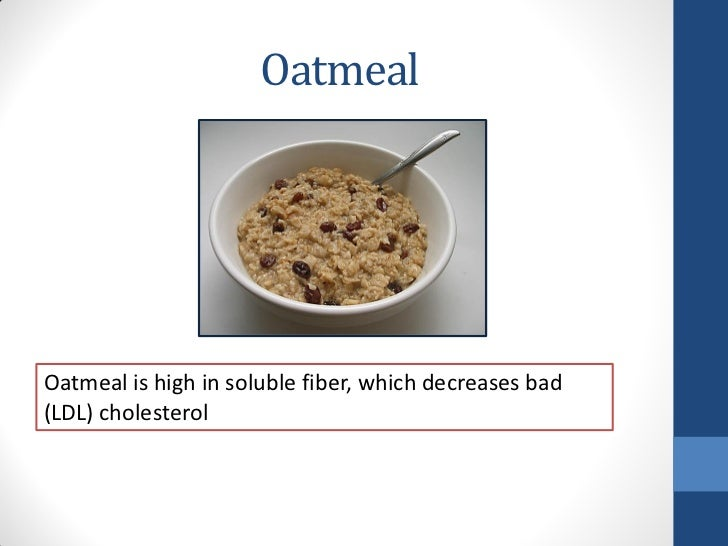 OatmealOatmeal is high in soluble fiber, which decreases bad(LDL) cholesterol