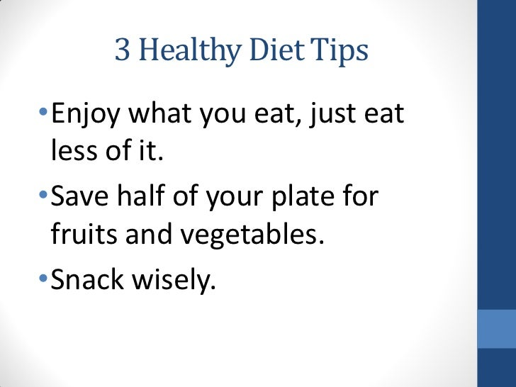 3 Healthy Diet Tips•Enjoy what you eat, just eat less of it.•Save half of your plate for fruits and vegetables.•Snack wise...