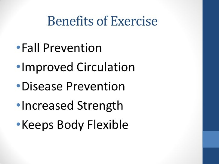 Benefits of Exercise•Fall Prevention•Improved Circulation•Disease Prevention•Increased Strength•Keeps Body Flexible