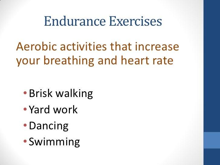 Endurance ExercisesAerobic activities that increaseyour breathing and heart rate • Brisk walking • Yard work • Dancing • S...