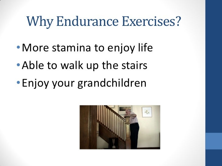Why Endurance Exercises?• More stamina to enjoy life• Able to walk up the stairs• Enjoy your grandchildren