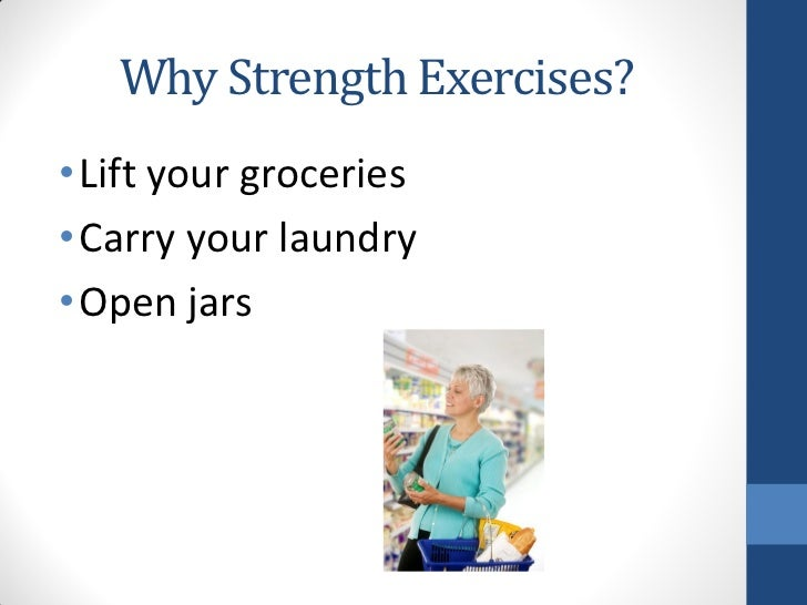 Why Strength Exercises?• Lift your groceries• Carry your laundry• Open jars