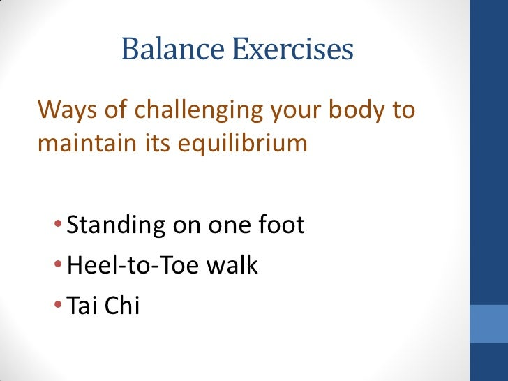Balance ExercisesWays of challenging your body tomaintain its equilibrium • Standing on one foot • Heel-to-Toe walk • Tai ...