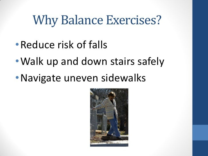 Why Balance Exercises?• Reduce risk of falls• Walk up and down stairs safely• Navigate uneven sidewalks