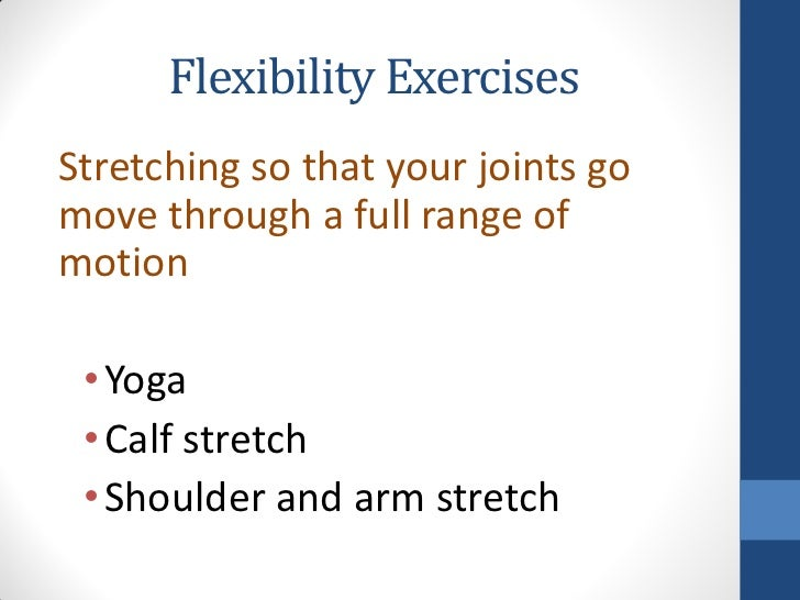 Flexibility ExercisesStretching so that your joints gomove through a full range ofmotion • Yoga • Calf stretch • Shoulder ...