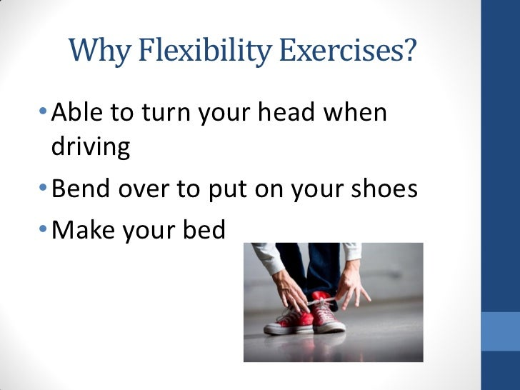 Why Flexibility Exercises?• Able to turn your head when  driving• Bend over to put on your shoes• Make your bed