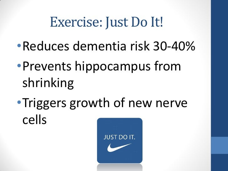 Exercise: Just Do It!•Reduces dementia risk 30-40%•Prevents hippocampus from shrinking•Triggers growth of new nerve cells