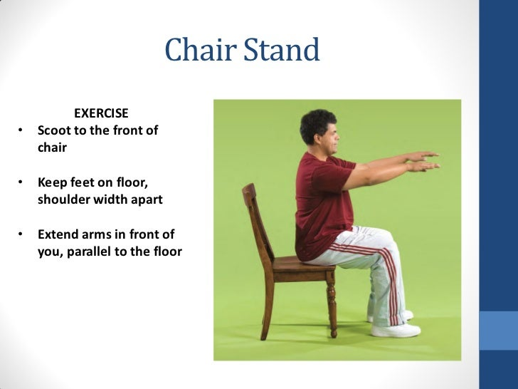 Chair Stand        EXERCISE• Scoot to the front of  chair• Keep feet on floor,  shoulder width apart• Extend arms in front...