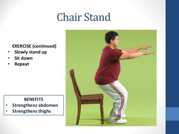 Chair Stand  EXERCISE (continued)• Slowly stand up• Sit down• Repeat       BENEFITS• Strengthens abdomen• Strengthens thighs