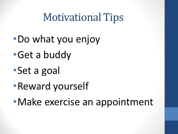 Motivational Tips•Do what you enjoy•Get a buddy•Set a goal•Reward yourself•Make exercise an appointment