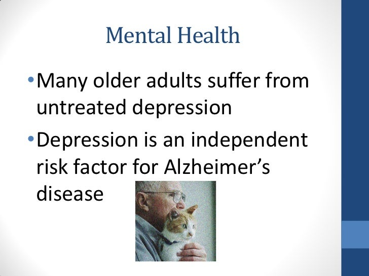 Mental Health•Many older adults suffer from untreated depression•Depression is an independent risk factor for Alzheimer's ...