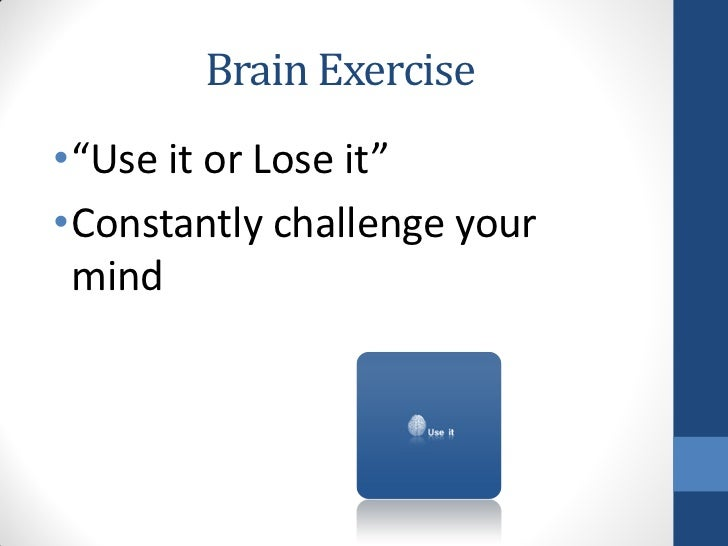 """Brain Exercise•""""Use it or Lose it""""•Constantly challenge your mind"""