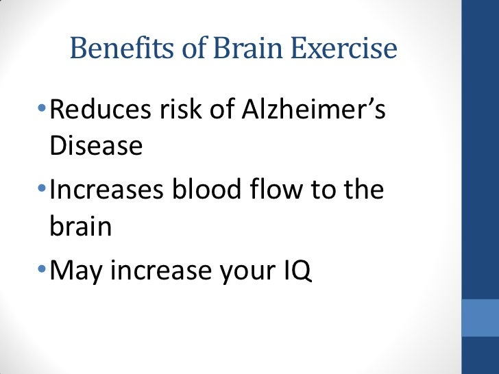 Benefits of Brain Exercise•Reduces risk of Alzheimer's Disease•Increases blood flow to the brain•May increase your IQ