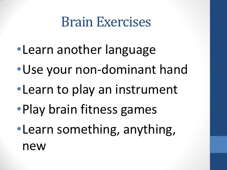 Brain Exercises•Learn another language•Use your non-dominant hand•Learn to play an instrument•Play brain fitness games•Lea...