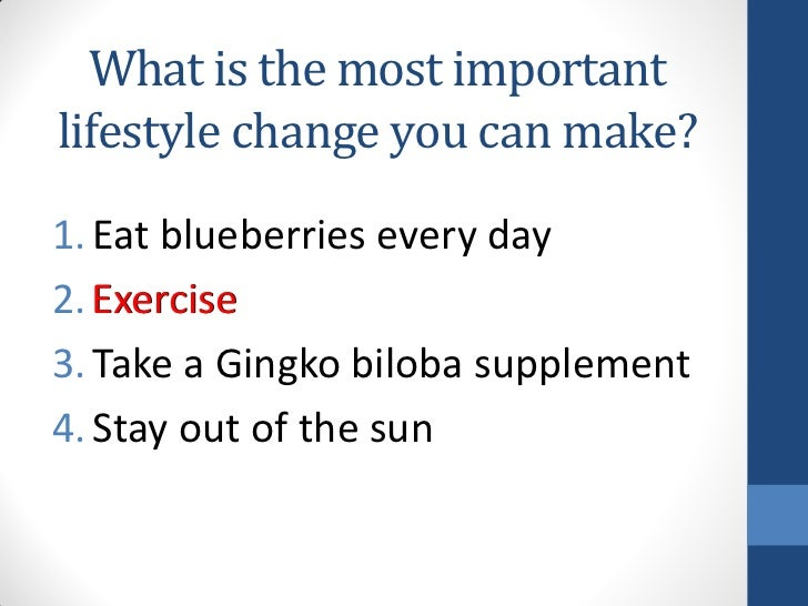 What is the most importantlifestyle change you can make?1. Eat blueberries every day2. Exercise3. Take a Gingko biloba sup...