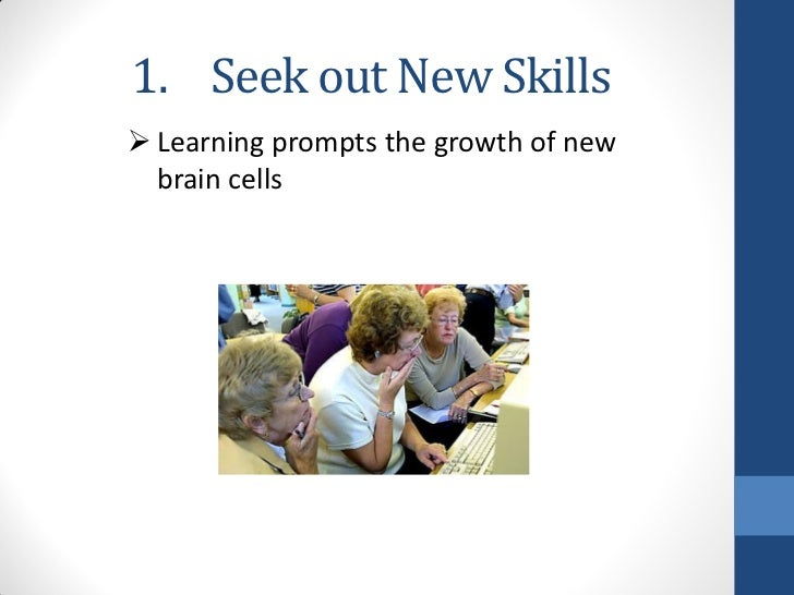 1. Seek out New Skills Learning prompts the growth of new  brain cells
