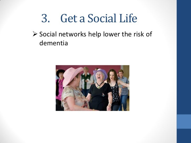 3. Get a Social Life Social networks help lower the risk of  dementia