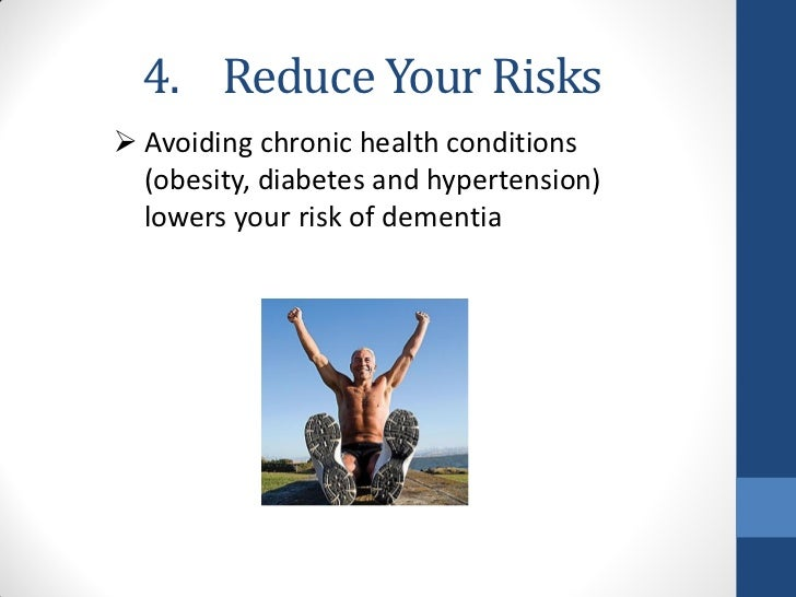4. Reduce Your Risks Avoiding chronic health conditions  (obesity, diabetes and hypertension)  lowers your risk of dementia