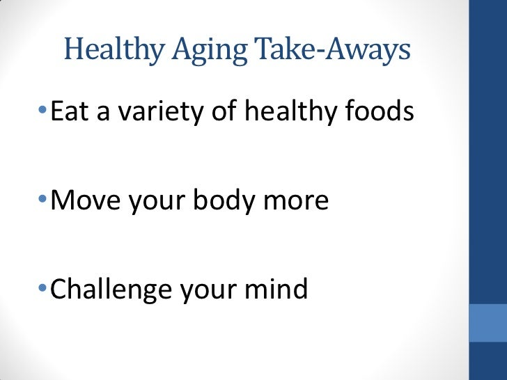 Healthy Aging Take-Aways•Eat a variety of healthy foods•Move your body more•Challenge your mind